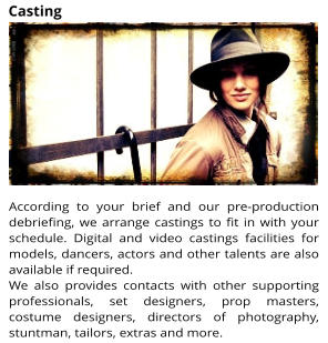 According to your brief and our pre-production debriefing, we arrange castings to fit in with your schedule. Digital and video castings facilities for models, dancers, actors and other talents are also available if required.  We also provides contacts with other supporting professionals, set designers, prop masters, costume designers, directors of photography, stuntman, tailors, extras and more.  Casting