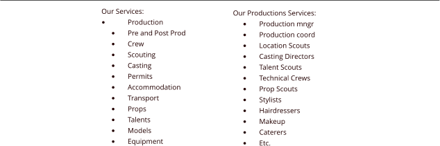 Our Services: �	Production �	Pre and Post Prod �	Crew �	Scouting �	Casting �	Permits �	Accommodation �	Transport �	Props �	Talents �	Models �	Equipment Our Productions Services: �	Production mngr �	Production coord �	Location Scouts �	Casting Directors �	Talent Scouts �	Technical Crews �	Prop Scouts �	Stylists �	Hairdressers �	Makeup �	Caterers �	Etc.