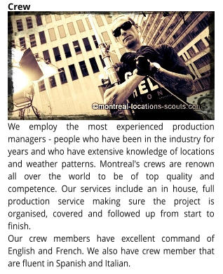 We employ the most experienced production managers - people who have been in the industry for years and who have extensive knowledge of locations and weather patterns. Montreal's crews are renown all over the world to be of top quality and competence. Our services include an in house, full production service making sure the project is organised, covered and followed up from start to finish.  Our crew members have excellent command of English and French. We also have crew member that are fluent in Spanish and Italian. Crew