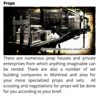 There are numerous prop houses and private enterprises from which anything imaginable can be rented. There are also a number of set building companies in Montreal and area for your more specialized props and sets.  All scouting and negotiations for props will be done for you according to your brief.  Props