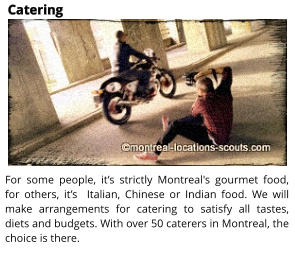 Catering For some people, it�s strictly Montreal's gourmet food, for others, it�s  Italian, Chinese or Indian food. We will make arrangements for catering to satisfy all tastes, diets and budgets. With over 50 caterers in Montreal, the choice is there.
