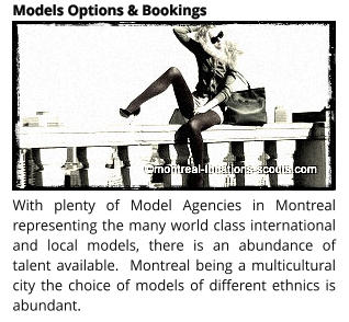 With plenty of Model Agencies in Montreal representing the many world class international and local models, there is an abundance of talent available.  Montreal being a multicultural city the choice of models of different ethnics is abundant.  Models Options & Bookings